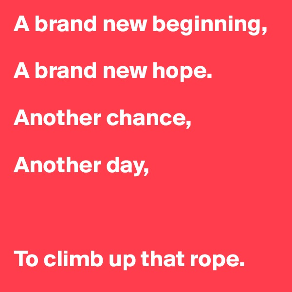 A brand new beginning,  A brand new hope.  Another chance,   Another day,    To climb up that rope.