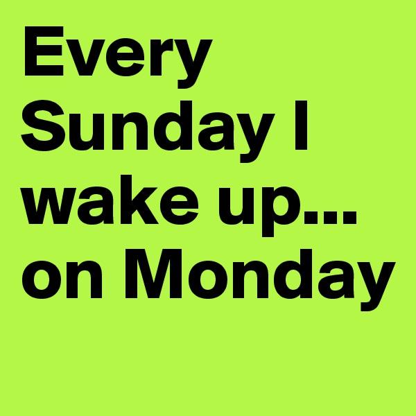 Every Sunday I wake up... on Monday