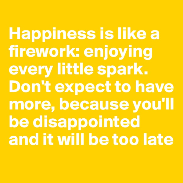 Happiness is like a firework: enjoying every little spark.  Don't expect to have more, because you'll be disappointed and it will be too late