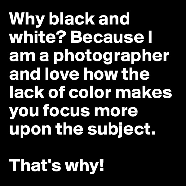 Why black and white? Because I am a photographer and love how the lack of color makes you focus more upon the subject.  That's why!