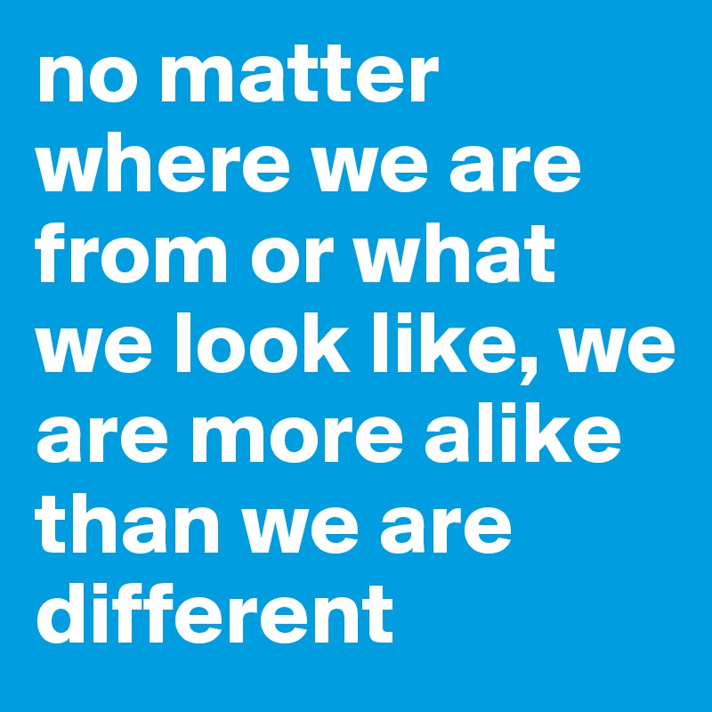 e8075f947d3 no matter where we are from or what we look like