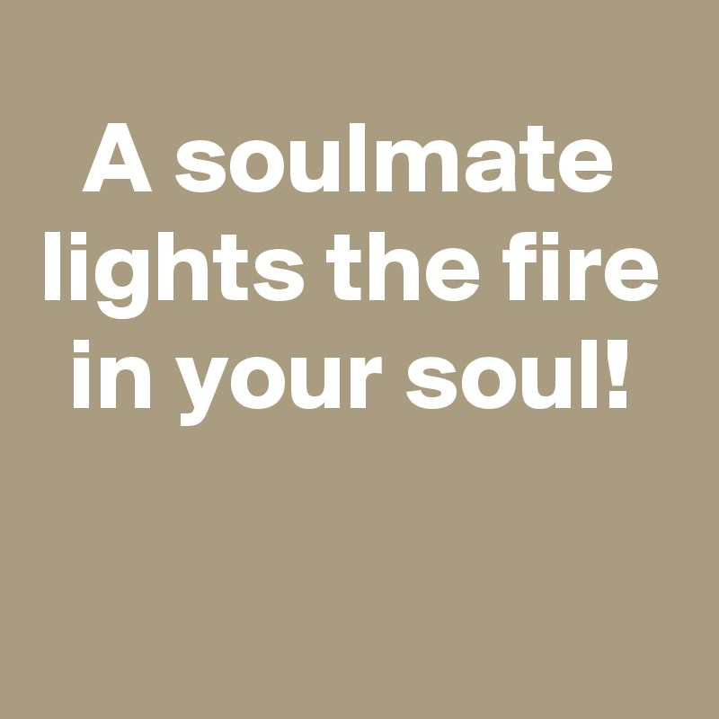 A soulmate lights the fire in your soul!