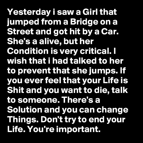 Yesterday i saw a Girl that jumped from a Bridge on a Street and got hit by a Car. She's a alive, but her Condition is very critical. I wish that i had talked to her to prevent that she jumps. If you ever feel that your Life is Shit and you want to die, talk to someone. There's a Solution and you can change Things. Don't try to end your Life. You're important.