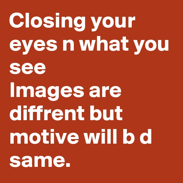 Closing your eyes n what you see Images are diffrent but motive will b d same.