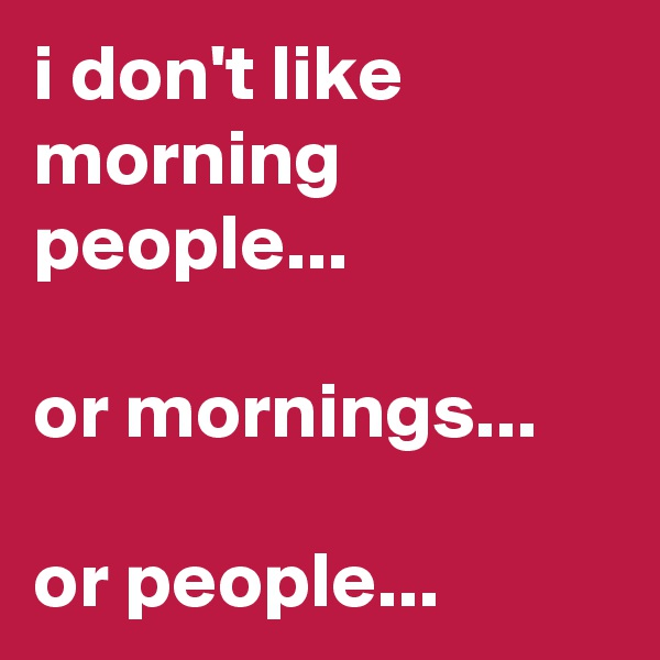 i don't like morning people...   or mornings...  or people...