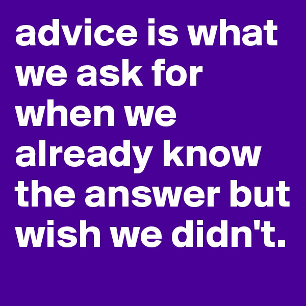 advice is what we ask for when we already know the answer but wish we didn't.