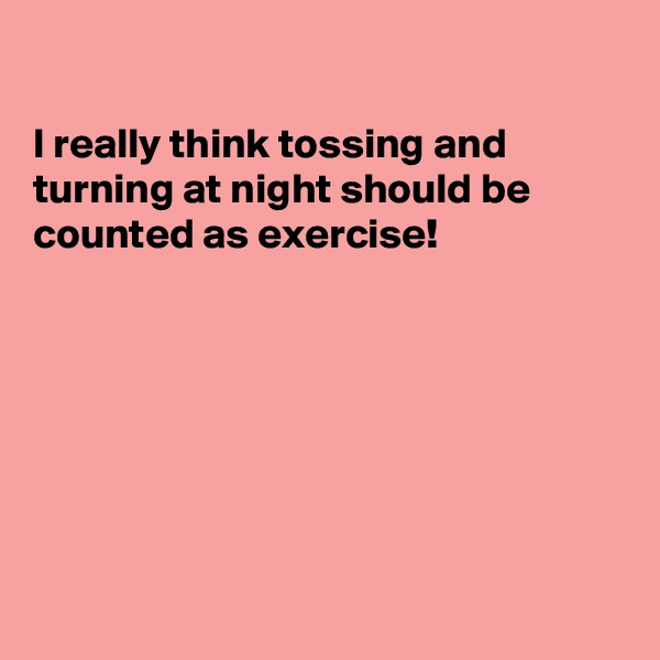 I really think tossing and turning at night should be counted as exercise!