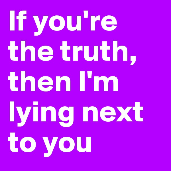 If you're the truth, then I'm lying next to you