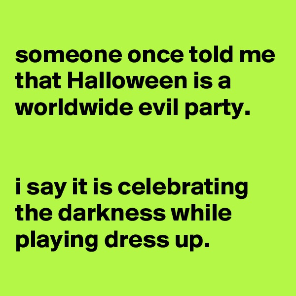 someone once told me that Halloween is a worldwide evil party.   i say it is celebrating the darkness while playing dress up.