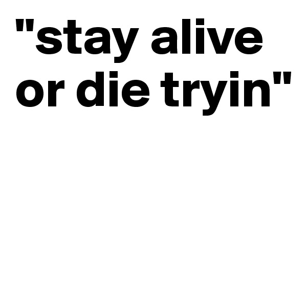 """""""stay alive or die tryin"""""""