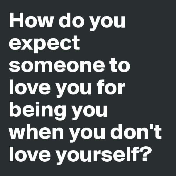 How do you expect someone to love you for being you when you don't love yourself?