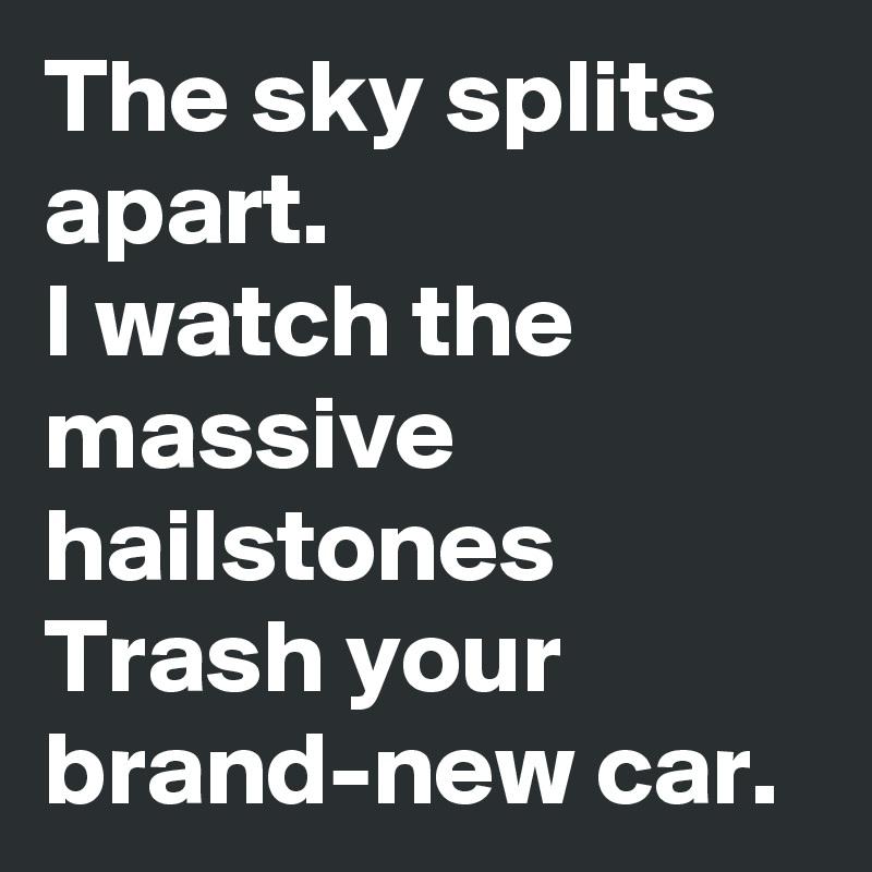 The sky splits apart. I watch the massive hailstones Trash your brand-new car.