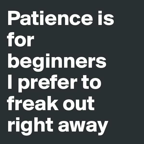 Patience is for beginners  I prefer to freak out right away