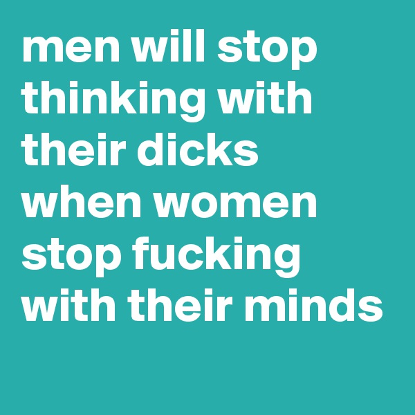 men will stop thinking with their dicks when women stop fucking with their minds