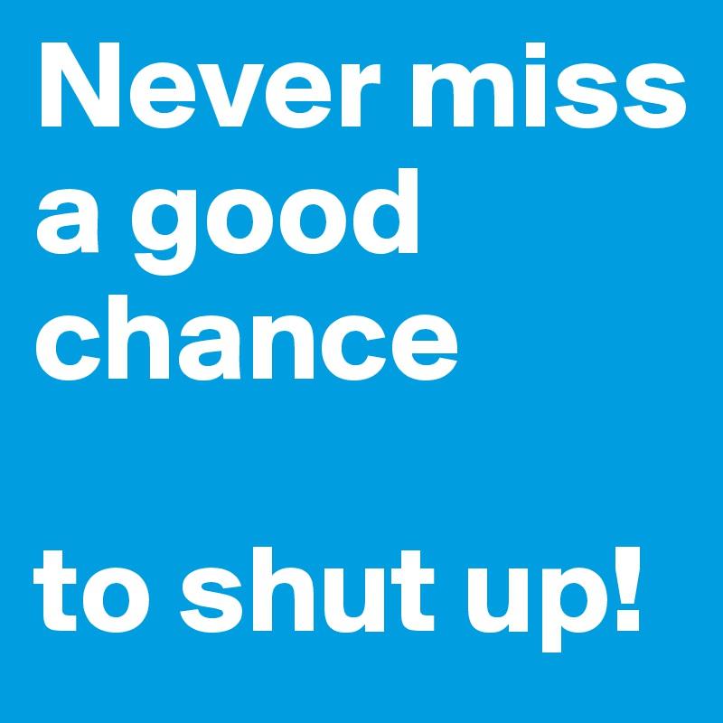 Never miss a good chance                                                           to shut up!