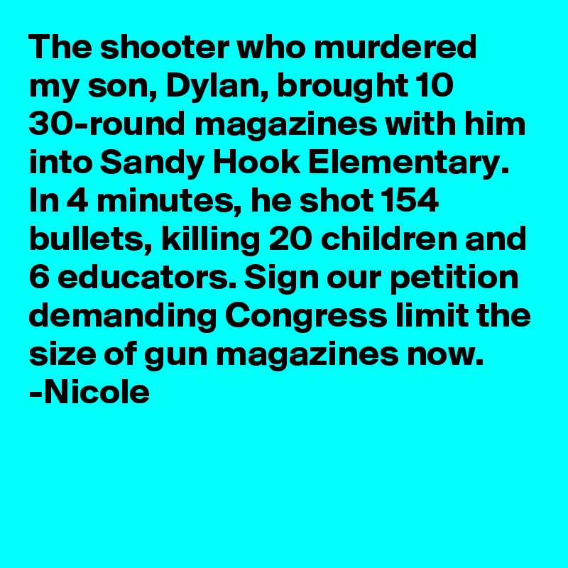 The shooter who murdered my son, Dylan, brought 10 30-round magazines with him into Sandy Hook Elementary. In 4 minutes, he shot 154 bullets, killing 20 children and 6 educators. Sign our petition demanding Congress limit the size of gun magazines now. -Nicole