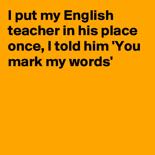 I put my English teacher in his place once, I told him 'You mark my words'