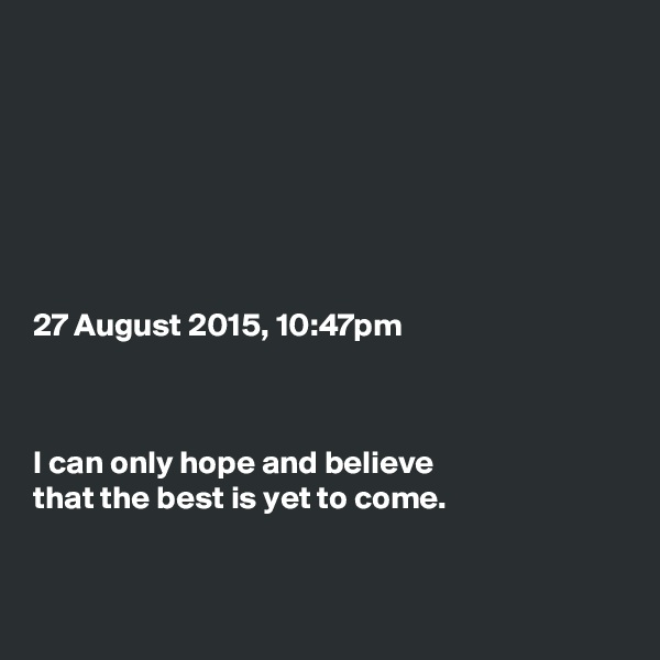 27 August 2015, 10:47pm    I can only hope and believe that the best is yet to come.