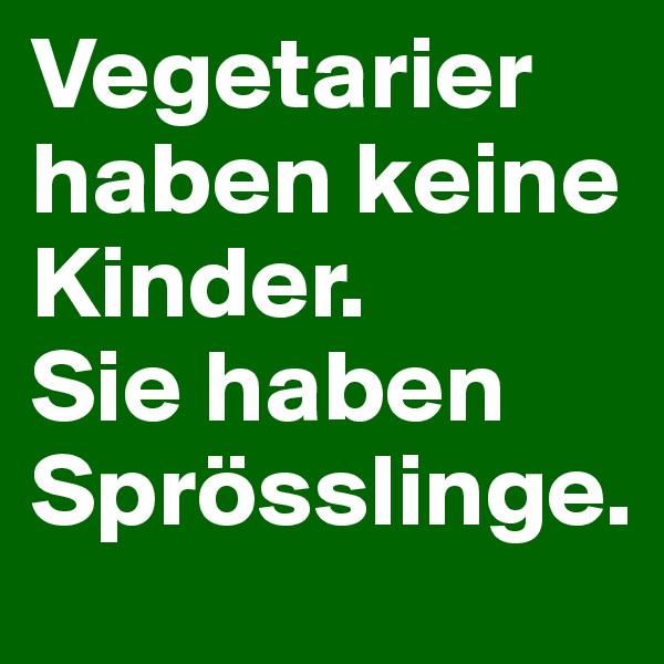 Vegetarier haben keine Kinder. Sie haben Sprösslinge.