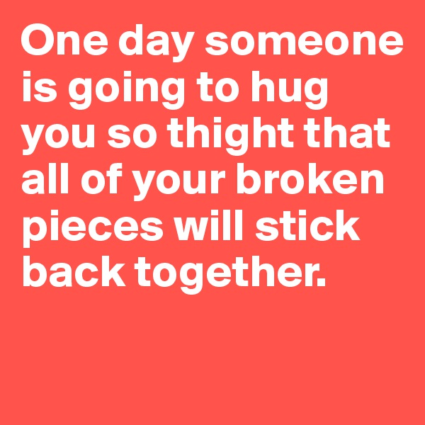 One day someone is going to hug you so thight that all of your broken pieces will stick  back together.