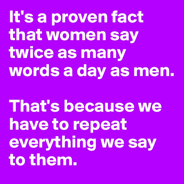 It's a proven fact that women say twice as many words a day as men.  That's because we have to repeat everything we say to them.