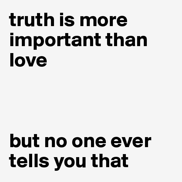 truth is more important than love    but no one ever tells you that