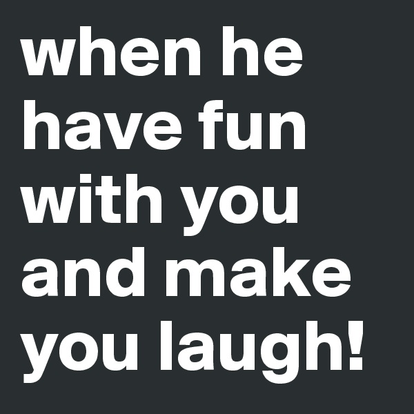 when he have fun with you and make you laugh!
