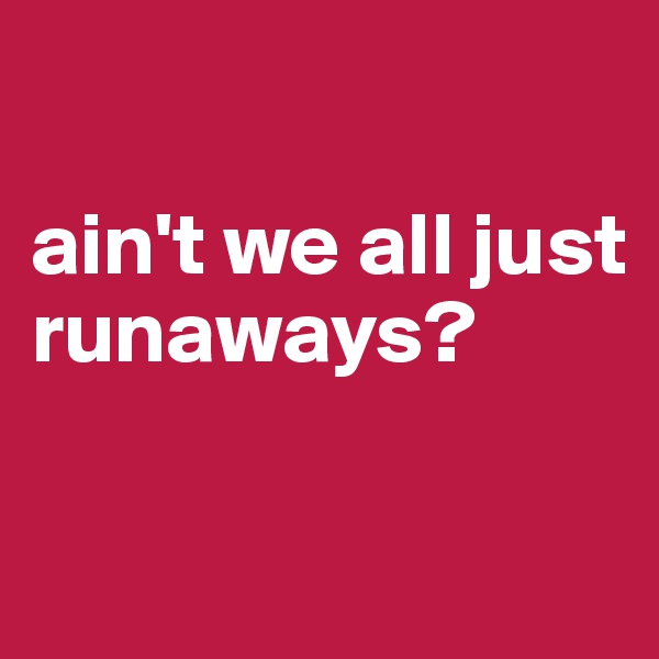 ain't we all just runaways?