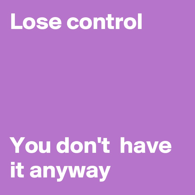 Lose control     You don't  have it anyway