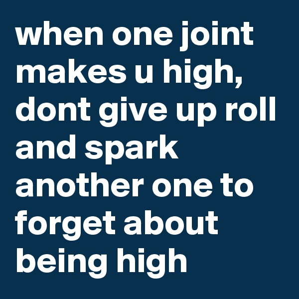when one joint makes u high, dont give up roll and spark another one to forget about being high