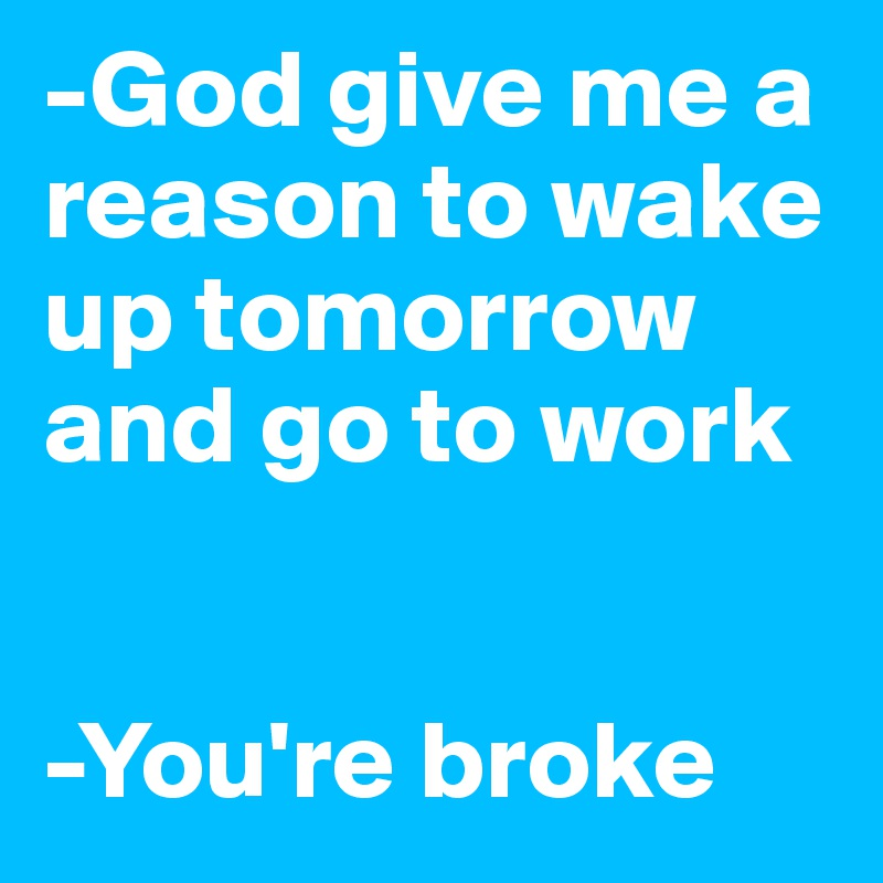 God give me a reason to wake up tomorrow and go to work -You