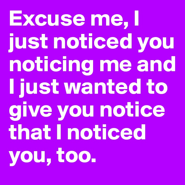 Excuse me, I just noticed you noticing me and I just wanted to give you notice that I noticed you, too.
