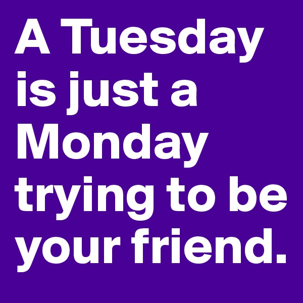 A Tuesday is just a Monday trying to be your friend.