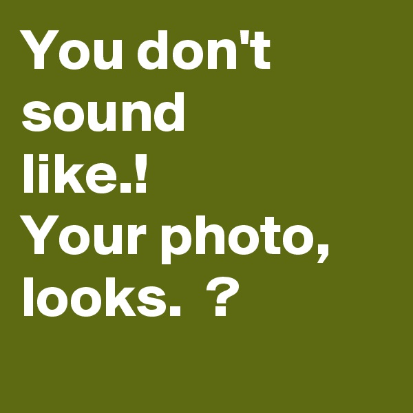 You don't sound like.! Your photo, looks.  ?