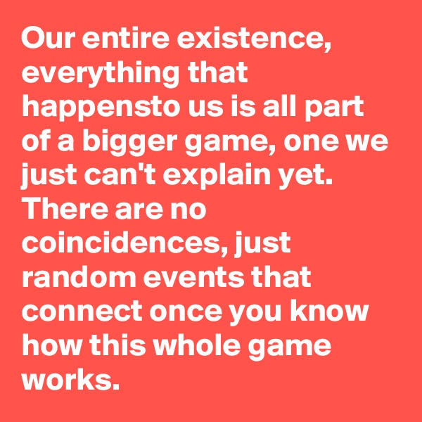 Our entire existence, everything that happensto us is all part of a bigger game, one we just can't explain yet. There are no coincidences, just random events that connect once you know how this whole game works.