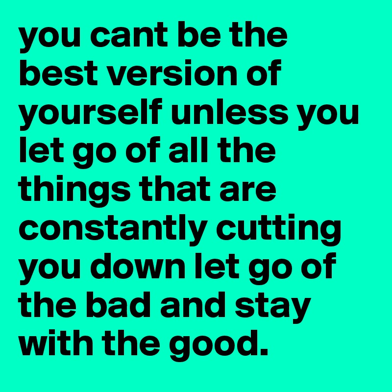 you cant be the best version of yourself unless you let go of all the things that are constantly cutting you down let go of the bad and stay with the good.