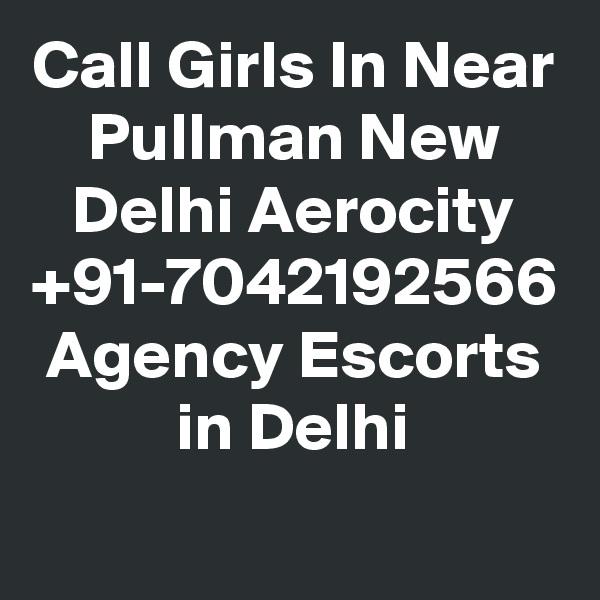 Call Girls In Near Pullman New Delhi Aerocity +91-7042192566 Agency Escorts in Delhi