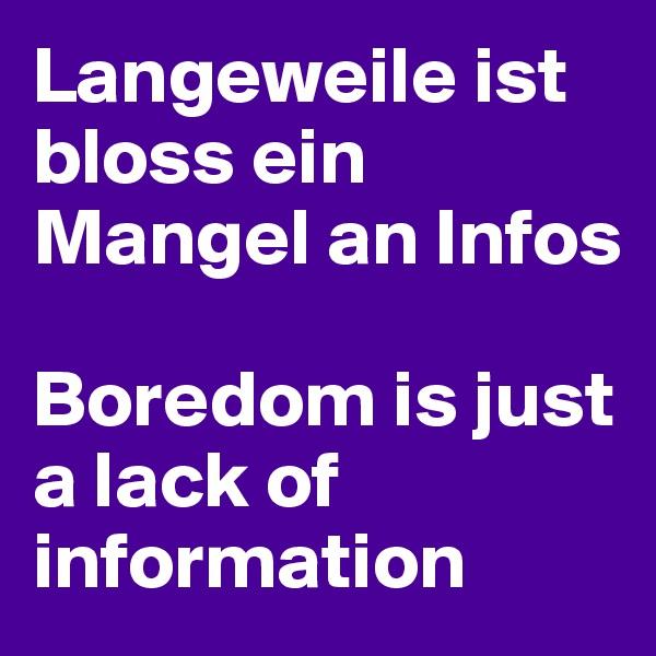 Langeweile ist bloss ein Mangel an Infos                                        Boredom is just a lack of information