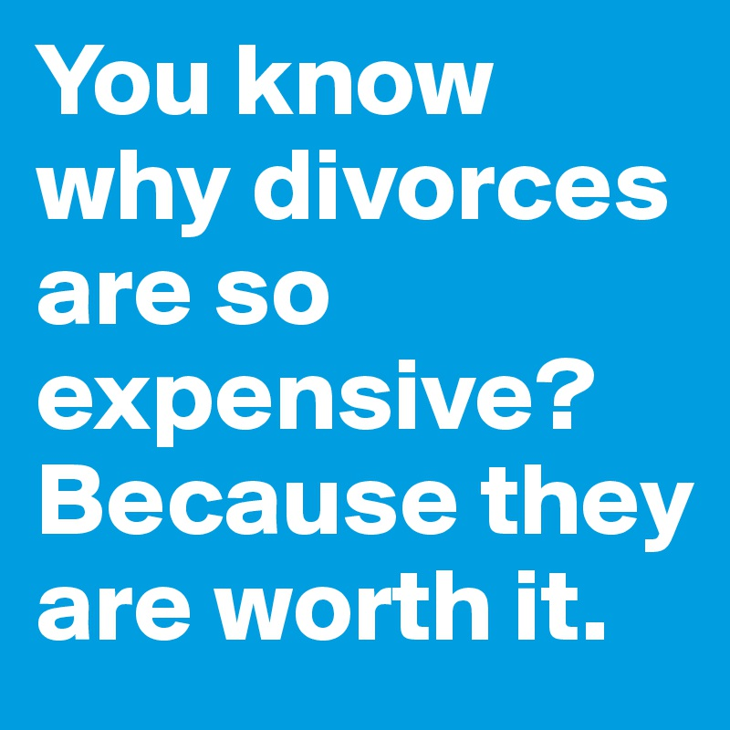 You know why divorces are so expensive? Because they are worth it.
