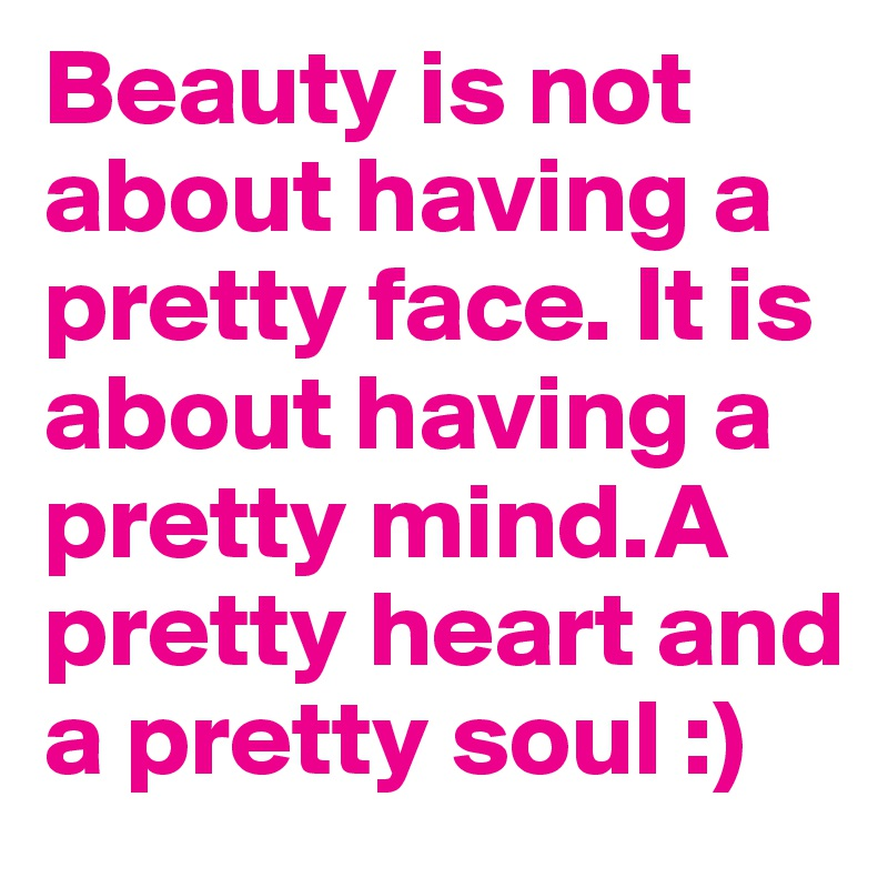 Beauty Is Not About Having A Pretty Face It Is About Having A