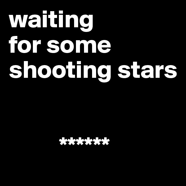 waiting  for some shooting stars               ******