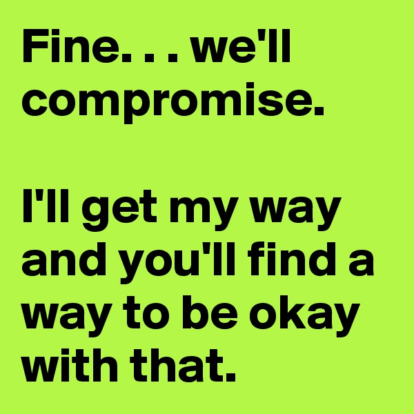 Fine. . . we'll compromise.  I'll get my way and you'll find a way to be okay with that.
