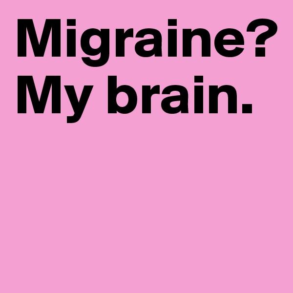Migraine? My brain.