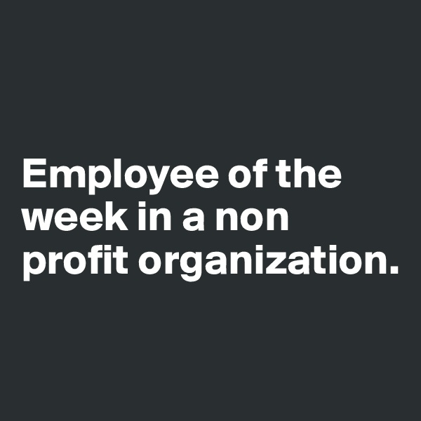 Employee of the week in a non profit organization.
