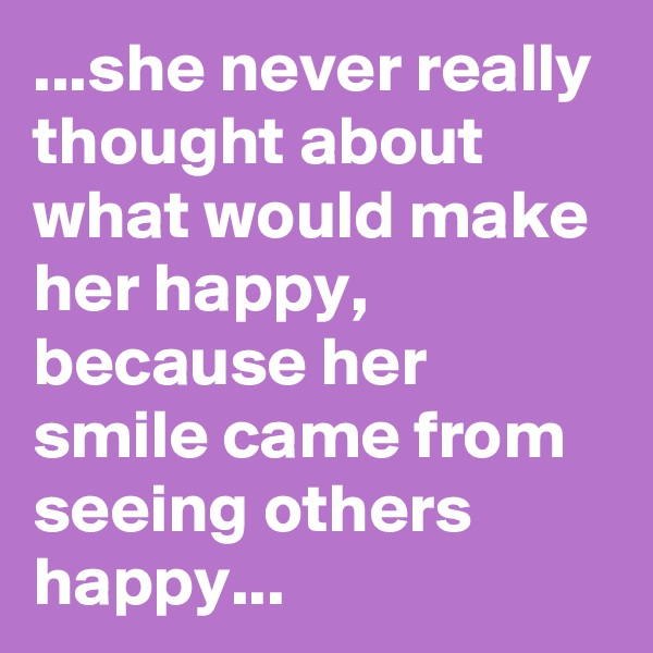 ...she never really thought about what would make her happy, because her smile came from seeing others happy...