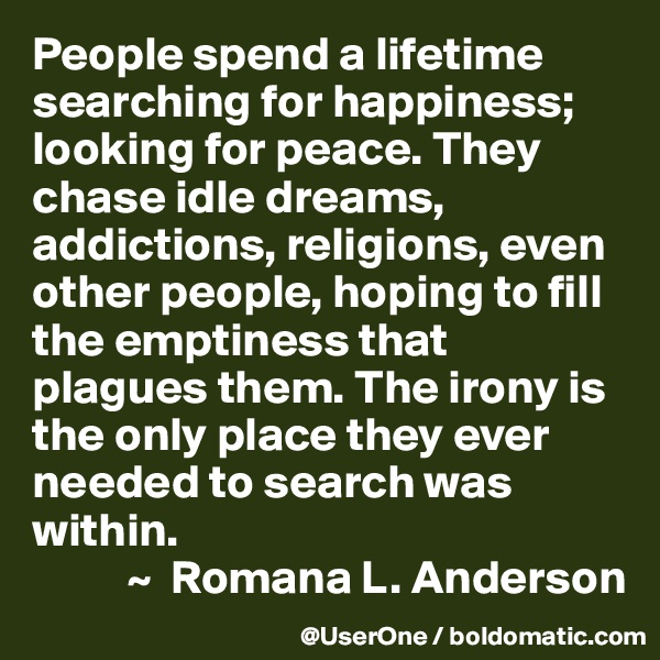 People spend a lifetime searching for happiness; looking for peace. They chase idle dreams, addictions, religions, even other people, hoping to fill the emptiness that plagues them. The irony is the only place they ever needed to search was within.           ~  Romana L. Anderson