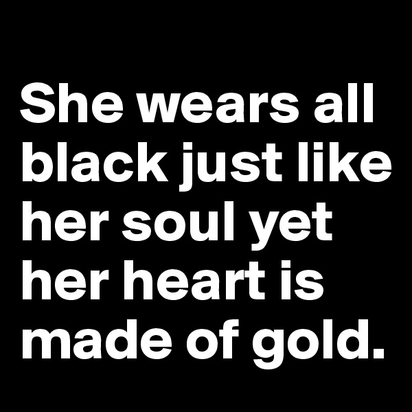 She wears all black just like her soul yet her heart is made of gold.