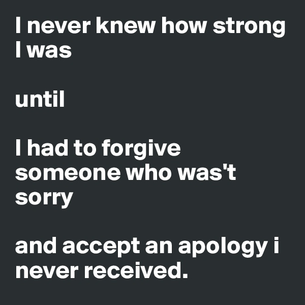 I never knew how strong I was   until   I had to forgive someone who was't sorry  and accept an apology i never received.