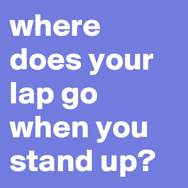 where does your lap go when you stand up?