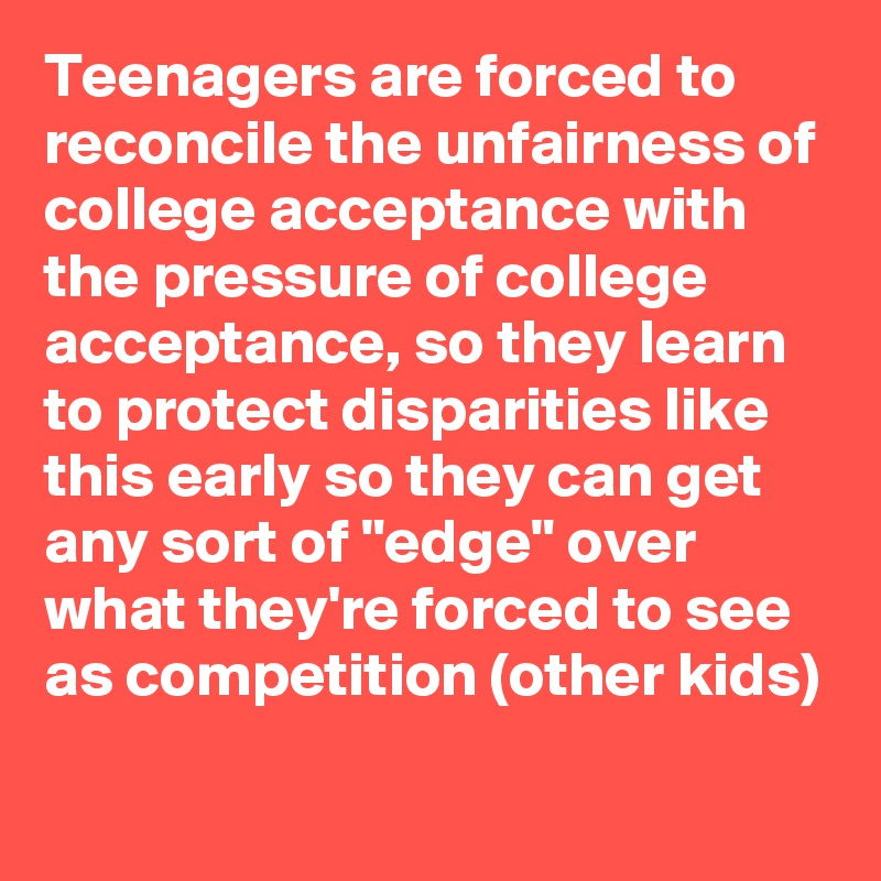"""Teenagers are forced to reconcile the unfairness of college acceptance with the pressure of college acceptance, so they learn to protect disparities like this early so they can get any sort of """"edge"""" over what they're forced to see as competition (other kids)"""